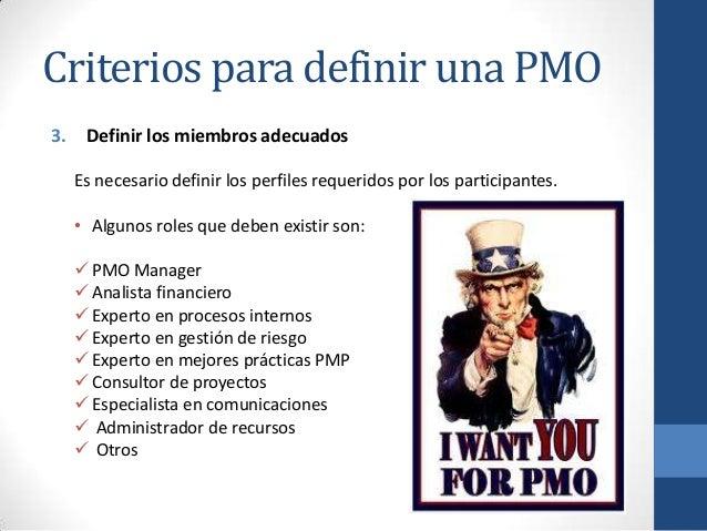 Criterios para definir una PMO 3. Definir los miembros adecuados Es necesario definir los perfiles requeridos por los part...