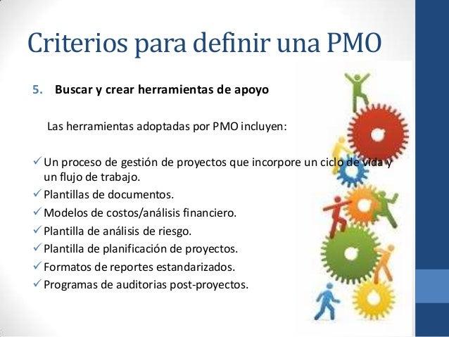 Criterios para definir una PMO 5. Buscar y crear herramientas de apoyo Las herramientas adoptadas por PMO incluyen: Un pr...