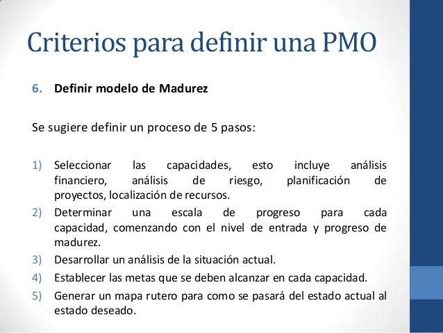 Criterios para definir una PMO 6. Definir modelo de Madurez Se sugiere definir un proceso de 5 pasos: 1) Seleccionar las c...