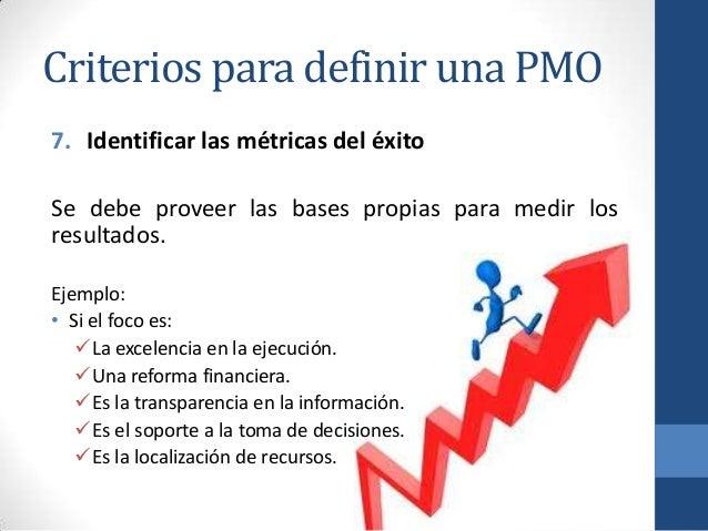 Criterios para definir una PMO 7. Identificar las métricas del éxito Se debe proveer las bases propias para medir los resu...