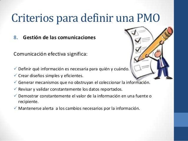 Criterios para definir una PMO 8. Gestión de las comunicaciones Comunicación efectiva significa:  Definir qué información...