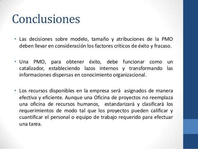 Conclusiones • Las decisiones sobre modelo, tamaño y atribuciones de la PMO deben llevar en consideración los factores crí...