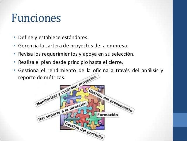 Funciones • Define y establece estándares. • Gerencia la cartera de proyectos de la empresa. • Revisa los requerimientos y...