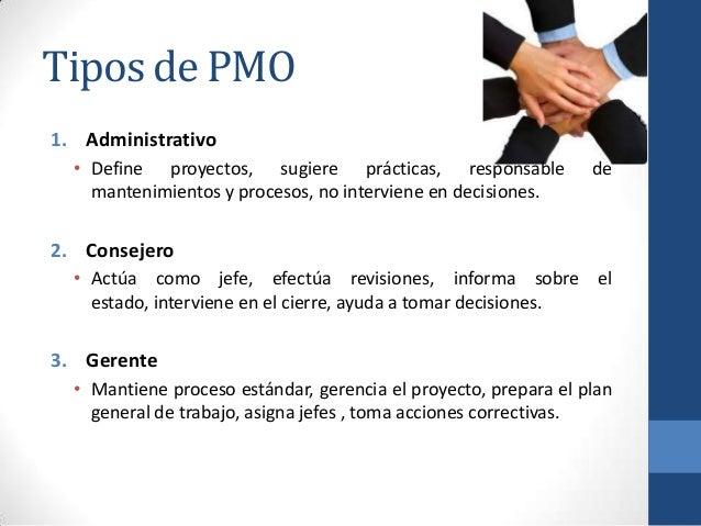 Tipos de PMO 1. Administrativo • Define proyectos, sugiere prácticas, responsable de mantenimientos y procesos, no intervi...