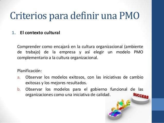 Criterios para definir una PMO 1. El contexto cultural Comprender como encajará en la cultura organizacional (ambiente de ...