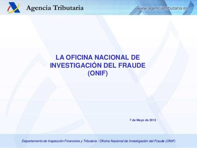 LA OFICINA NACIONAL DE INVESTIGACIÓN DEL FRAUDE (ONIF)  7 de Mayo de 2013  Departamento de Inspección Financiera y Tributa...