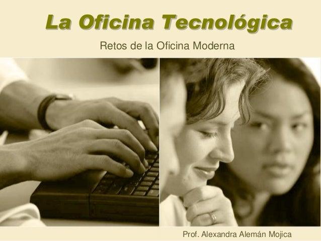 La Oficina Tecnológica Retos de la Oficina Moderna Prof. Alexandra Alemán Mojica
