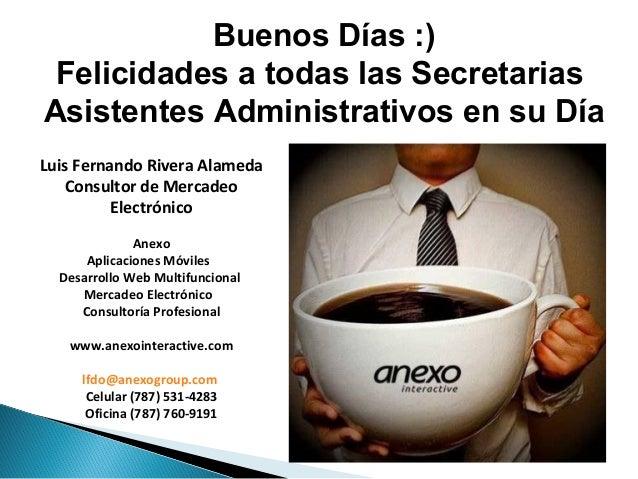 Buenos Días :) Felicidades a todas las Secretarias Asistentes Administrativos en su Día Luis Fernando Rivera Alameda Consu...