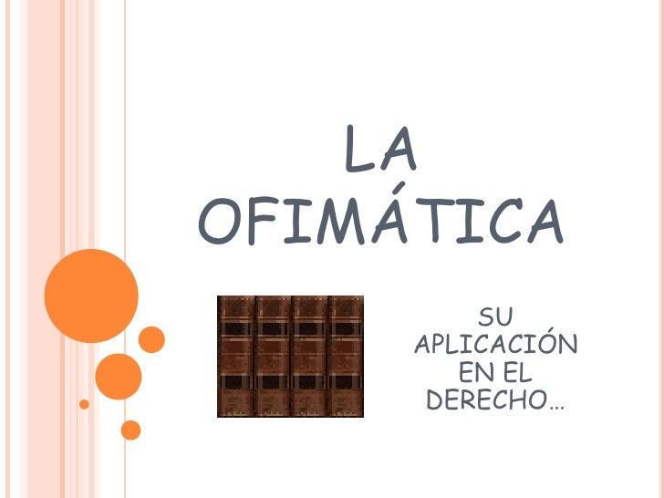 LA OFIMÁTICA<br />SU APLICACIÓN EN EL DERECHO…<br />