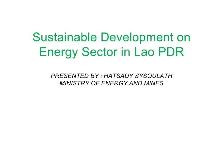 Sustainable Development on Energy Sector in Lao PDR PRESENTED BY : HATSADY SYSOULATH MINISTRY OF ENERGY AND MINES