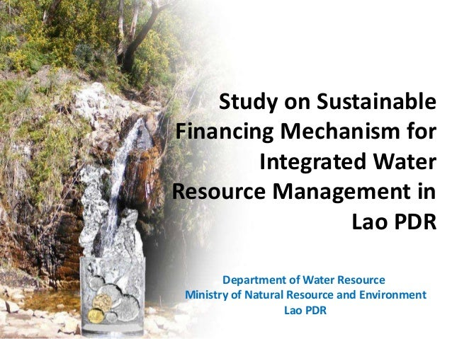 Study on Sustainable Financing Mechanism for Integrated Water Resource Management in Lao PDR Department of Water Resource ...