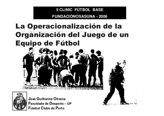 5 CLINIC FÚTBOL BASE FUNDACIÓNOSASUNA - 2006  La Operacionalización de la Organización del Juego de un Equipo de Fútbol  J...