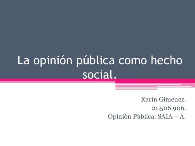 La opinión pública como hecho  social.  Karin Gimenez.  21.506.906.  Opinión Pública. SAIA – A.