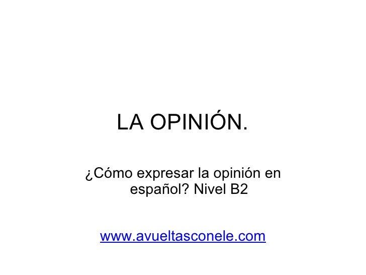 LA OPINIÓN. ¿Cómo expresar la opinión en español? Nivel B2   www.avueltasconele.com
