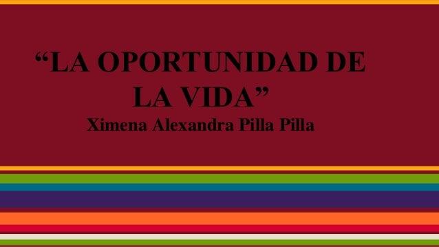 """""""LA OPORTUNIDAD DE LA VIDA"""" Ximena Alexandra Pilla Pilla"""