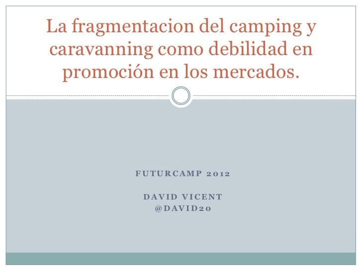 La fragmentacion del camping ycaravanning como debilidad en  promoción en los mercados.         FUTURCAMP 2012          DA...