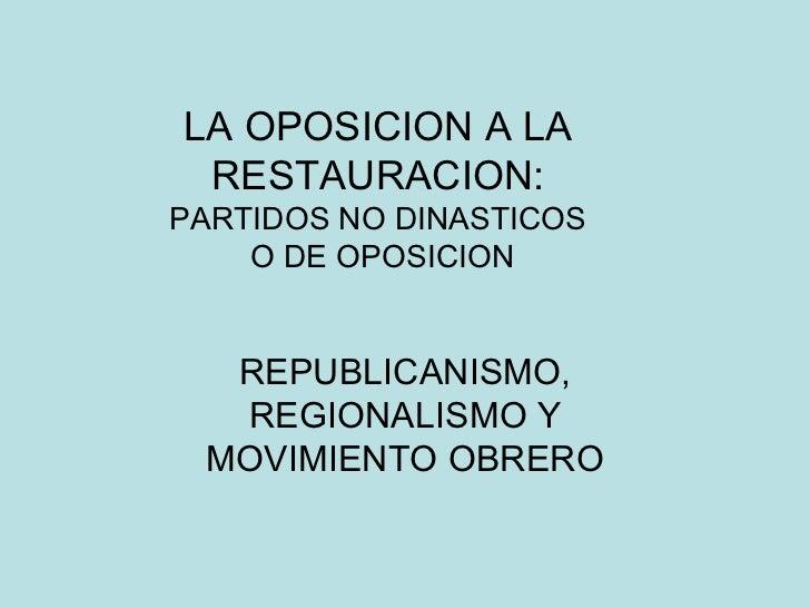 LA OPOSICION A LA RESTAURACION: PARTIDOS NO DINASTICOS  O DE OPOSICION REPUBLICANISMO, REGIONALISMO Y MOVIMIENTO OBRERO