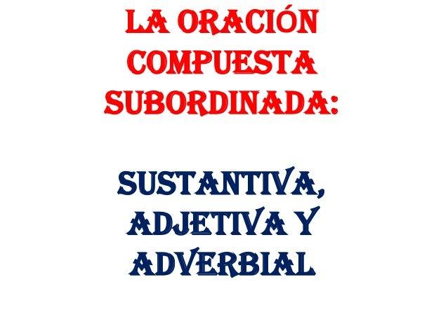 LA ORACIÓN COMPUESTASUBORDINADA:SUSTANTIVA,ADJETIVA Y ADVERBIAL
