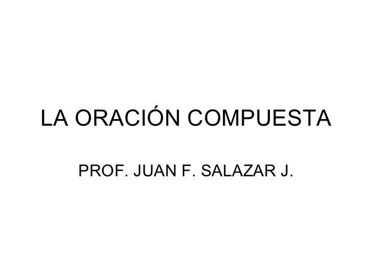 LA ORACIÓN COMPUESTA    PROF. JUAN F. SALAZAR J.