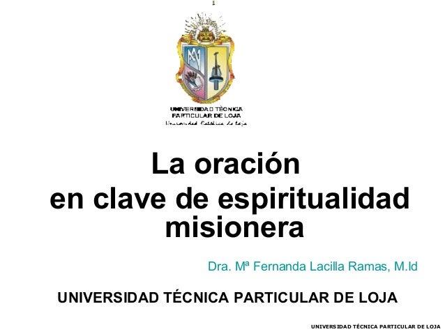 La oración en clave de espiritualidad misionera Dra. Mª Fernanda Lacilla Ramas, M.Id  UNIVERSIDAD TÉCNICA PARTICULAR DE LO...