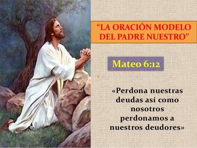 """""""LA ORACIÓN MODELO DEL PADRE NUESTRO""""  Mateo 6:12 «Perdona nuestras deudas así como nosotros perdonamos a nuestros deudore..."""