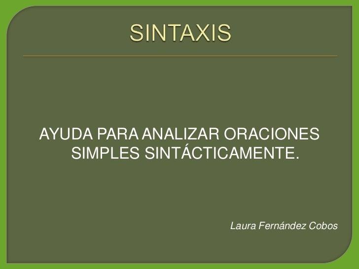 AYUDA PARA ANALIZAR ORACIONES    SIMPLES SINTÁCTICAMENTE.                       Laura Fernández Cobos
