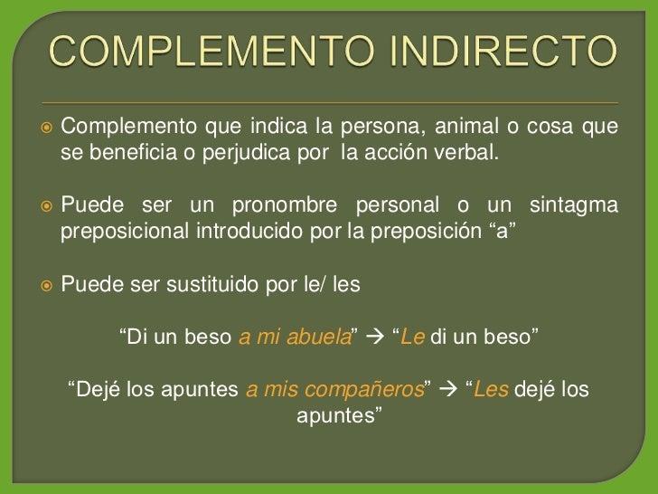 Complemento que indica la persona, animal o cosa que      se beneficia o perjudica por la acción verbal.      Puede ser u...