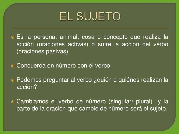 Es la persona, animal, cosa o concepto que realiza la      acción (oraciones activas) o sufre la acción del verbo     (or...