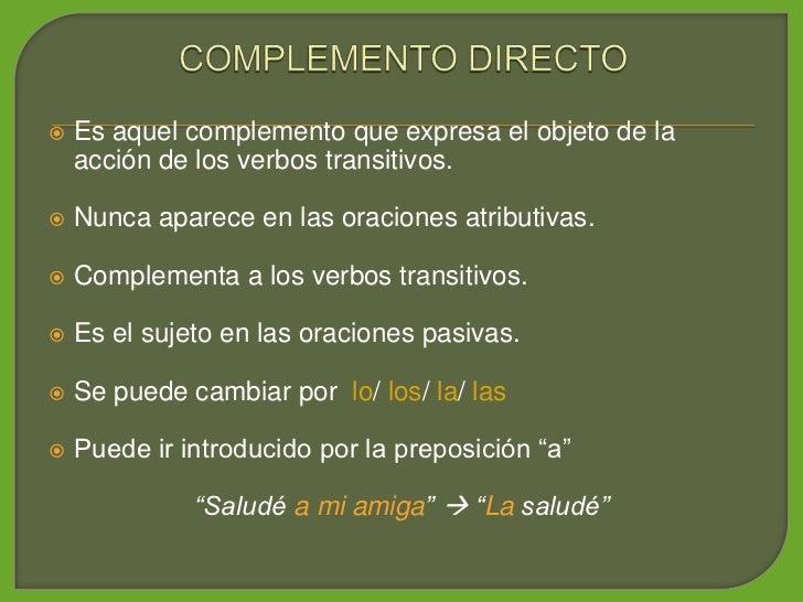 Es aquel complemento que expresa el objeto de la      acción de los verbos transitivos.      Nunca aparece en las oracion...