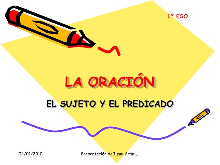 LA ORACIÓN<br />EL SUJETO Y EL PREDICADO<br />1º ESO<br />04/01/2010<br />Presentación deJuani Arán L.<br />