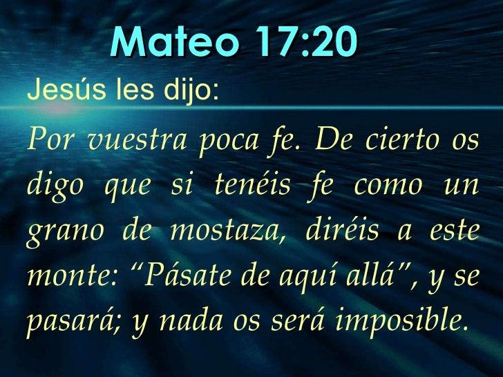 Mateo 17:20   Jesús les dijo: Por vuestra poca fe. De cierto os digo que si tenéis fe como un grano de mostaza, diréis a e...