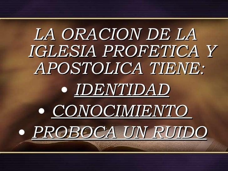 <ul><li>LA ORACION DE LA IGLESIA PROFETICA Y APOSTOLICA TIENE:  </li></ul><ul><li>IDENTIDAD </li></ul><ul><li>CONOCIMIENTO...