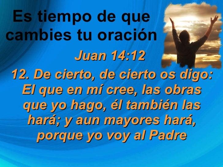 Es tiempo de que  cambies tu oración  Juan 14:12  12. De cierto, de cierto os digo: El que en mí cree, las obras que yo ha...