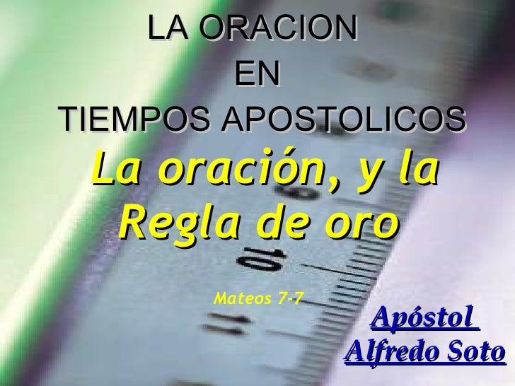 LA ORACION  EN  TIEMPOS APOSTOLICOS La oración, y la Regla de oro   Mateos 7-7   Apóstol  Alfredo Soto
