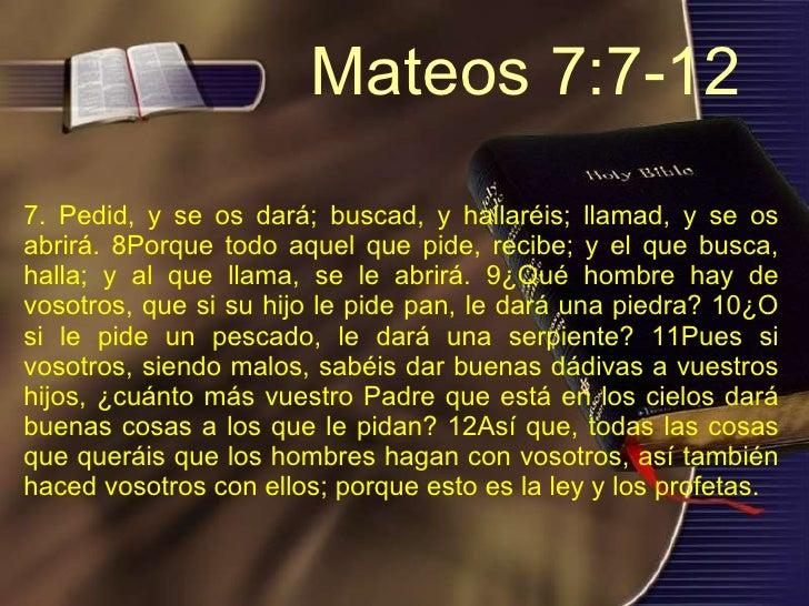 7. Pedid, y se os dará; buscad, y hallaréis; llamad, y se os abrirá. 8Porque todo aquel que pide, recibe; y el que busca, ...