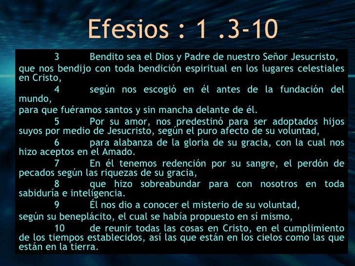 Efesios : 1 .3-10 3 Bendito sea el Dios y Padre de nuestro Señor Jesucristo, que nos bendijo con toda bendición espiritual...