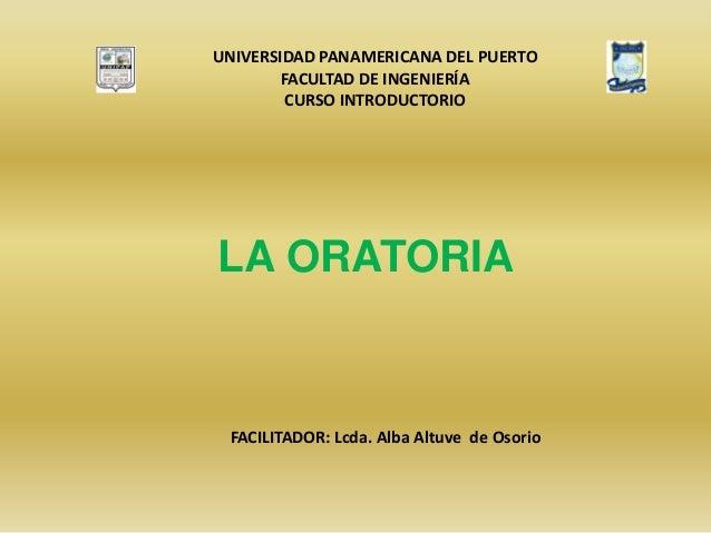 LA ORATORIA FACILITADOR: Lcda. Alba Altuve de Osorio UNIVERSIDAD PANAMERICANA DEL PUERTO FACULTAD DE INGENIERÍA CURSO INTR...