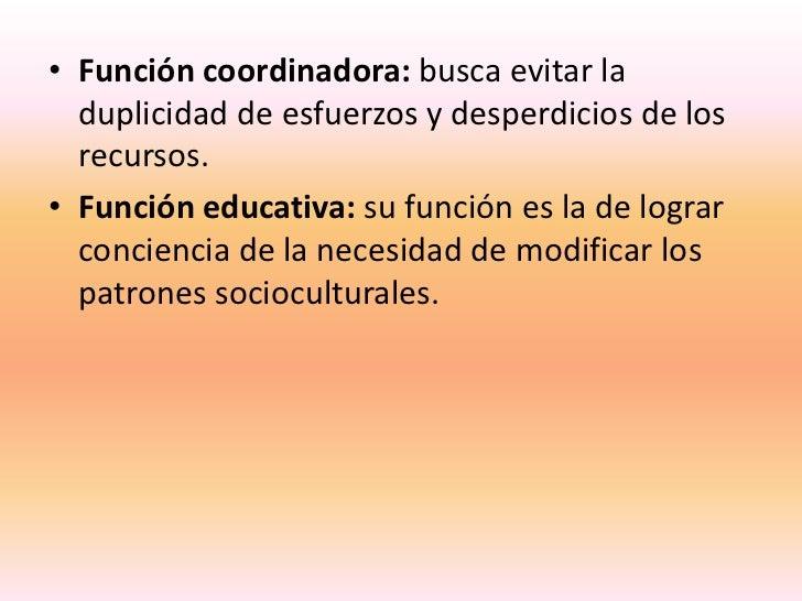 Función coordinadora: busca evitar la duplicidad de esfuerzos y desperdicios de los recursos.<br />Función educativa: su f...