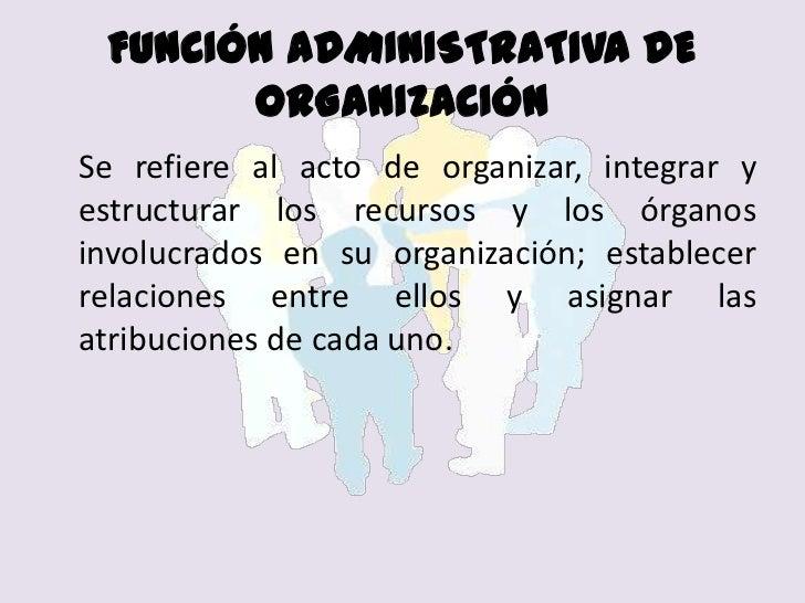 FUNCIÓN ADMINISTRATIVA DE ORGANIZACIÓN<br />Se refiere al acto de organizar, integrar y estructurar los recursos y los ór...
