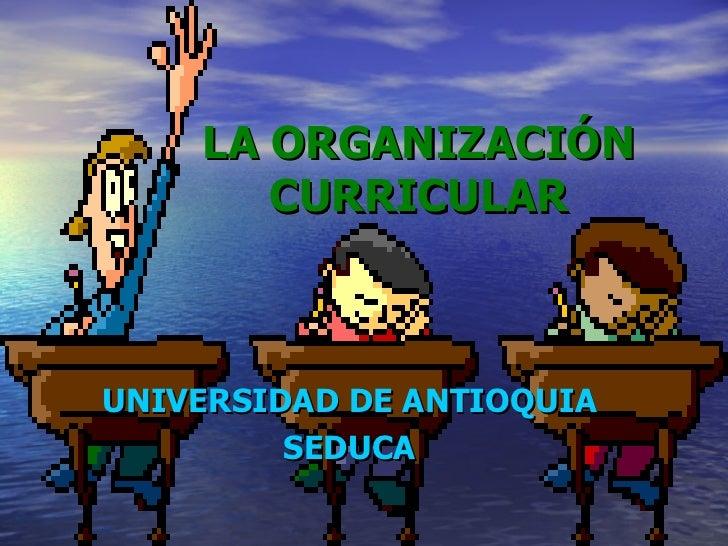 LA ORGANIZACIÓN CURRICULAR UNIVERSIDAD DE ANTIOQUIA SEDUCA