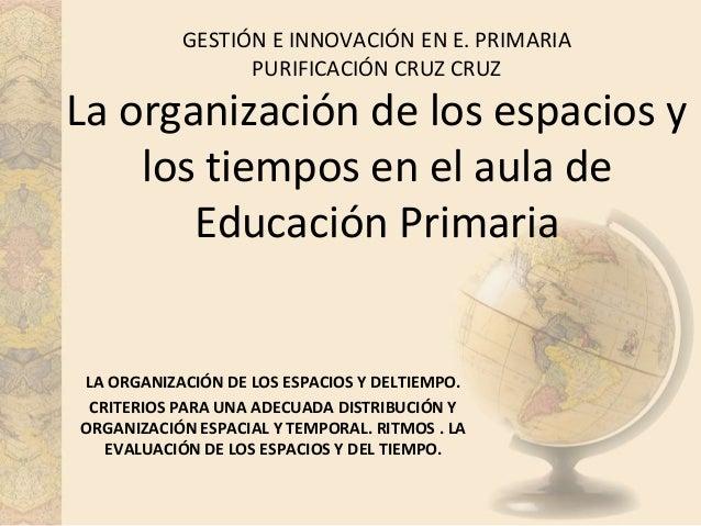 GESTIÓN E INNOVACIÓN EN E. PRIMARIA PURIFICACIÓN CRUZ CRUZ  La organización de los espacios y los tiempos en el aula de Ed...