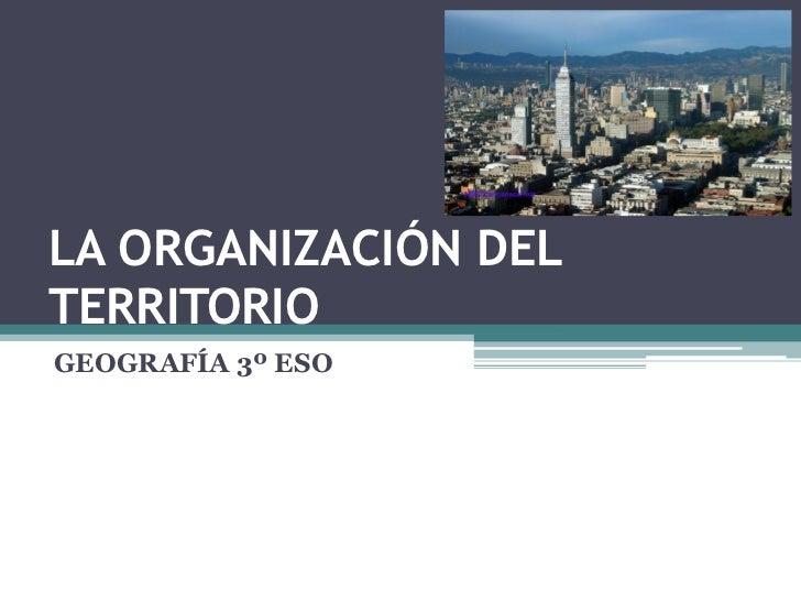 LA ORGANIZACIÓN DELTERRITORIOGEOGRAFÍA 3º ESO