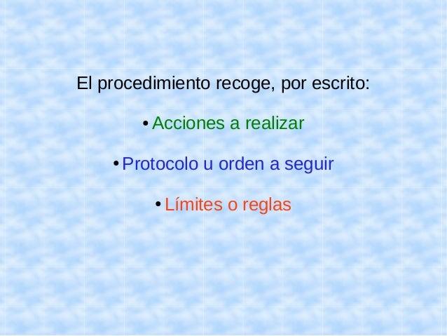 El procedimiento recoge, por escrito:  ● Acciones a realizar  ● Protocolo u orden a seguir  ● Límites o reglas