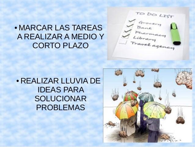 ●MARCAR LAS TAREAS  A REALIZAR A MEDIO Y  CORTO PLAZO  ● REALIZAR LLUVIA DE  IDEAS PARA  SOLUCIONAR  PROBLEMAS