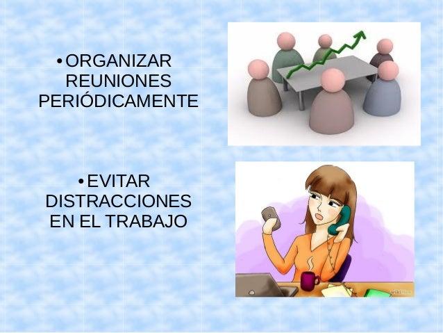 ●ORGANIZAR  REUNIONES  PERIÓDICAMENTE  ● EVITAR  DISTRACCIONES  EN EL TRABAJO
