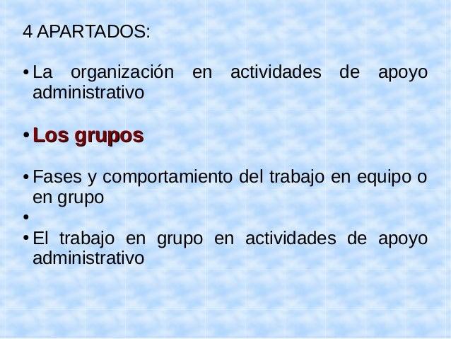4 APARTADOS:  ● La organización en actividades de apoyo  administrativo  ●LLooss ggrruuppooss  ● Fases y comportamiento de...