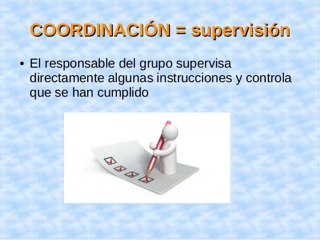 CCOOOORRDDIINNAACCIIÓÓNN == ssuuppeerrvviissiióónn  ● El responsable del grupo supervisa  directamente algunas instruccion...