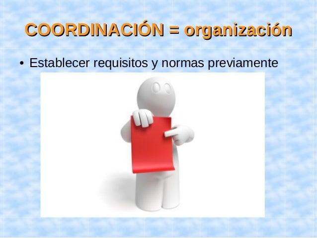 CCOOOORRDDIINNAACCIIÓÓNN == oorrggaanniizzaacciióónn  ● Establecer requisitos y normas previamente