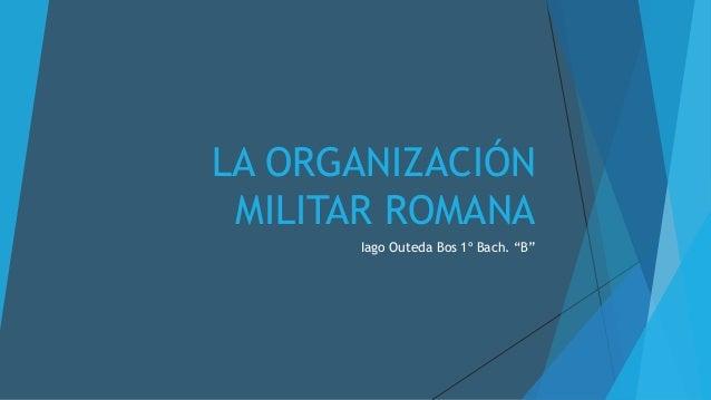 """LA ORGANIZACIÓN MILITAR ROMANA Iago Outeda Bos 1º Bach. """"B"""""""