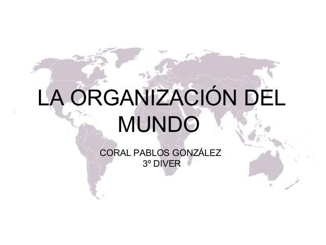 LA ORGANIZACIÓN DEL MUNDO CORAL PABLOS GONZÁLEZ 3º DIVER